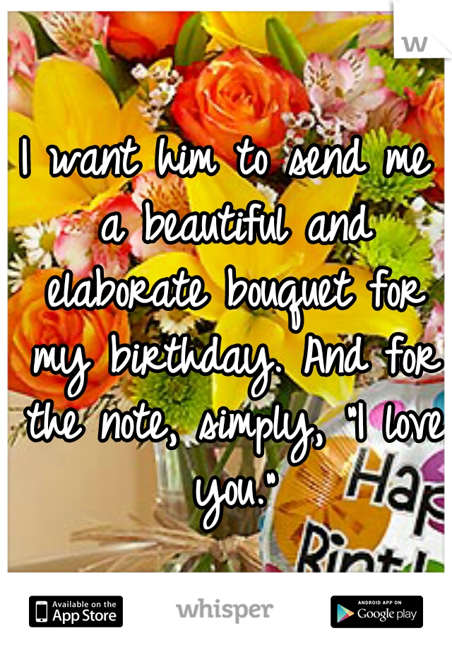 "I want him to send me a beautiful and elaborate bouquet for my birthday. And for the note, simply, ""I love you."""