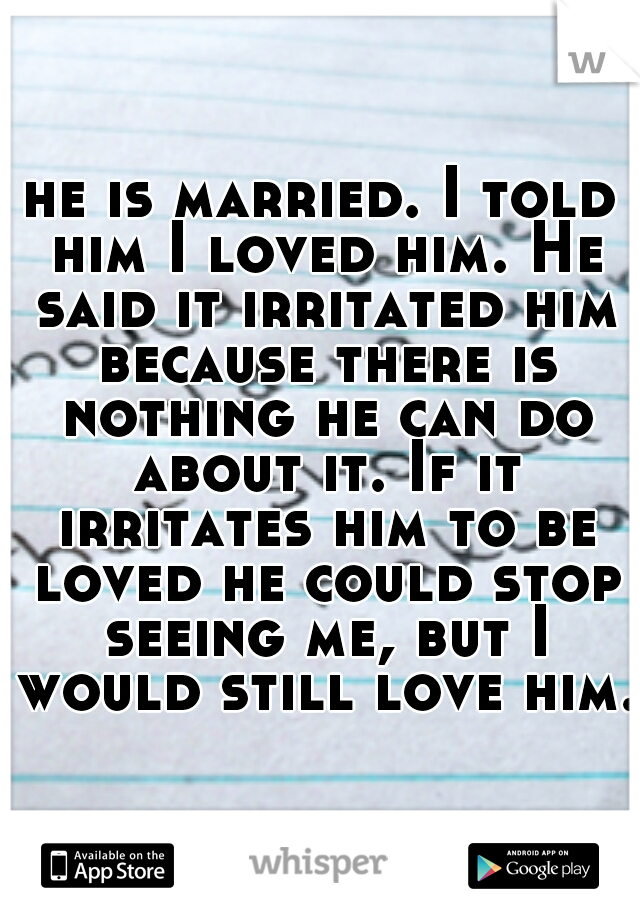 he is married. I told him I loved him. He said it irritated him because there is nothing he can do about it. If it irritates him to be loved he could stop seeing me, but I would still love him.