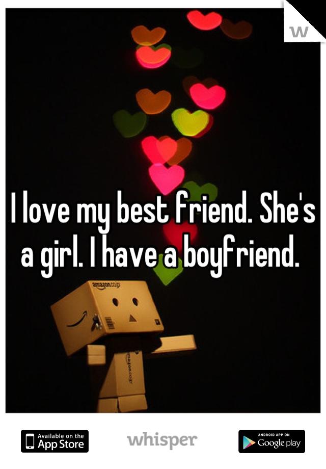 I love my best friend. She's a girl. I have a boyfriend.