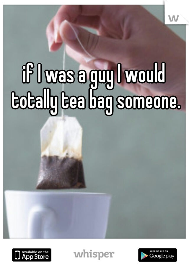 if I was a guy I would totally tea bag someone.