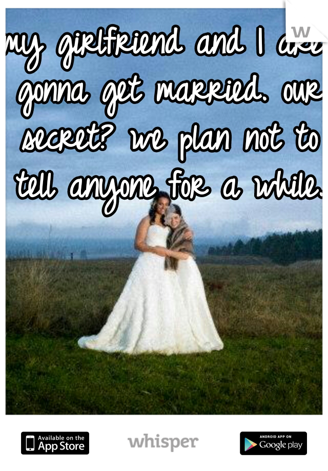 my girlfriend and I are gonna get married. our secret? we plan not to tell anyone for a while.