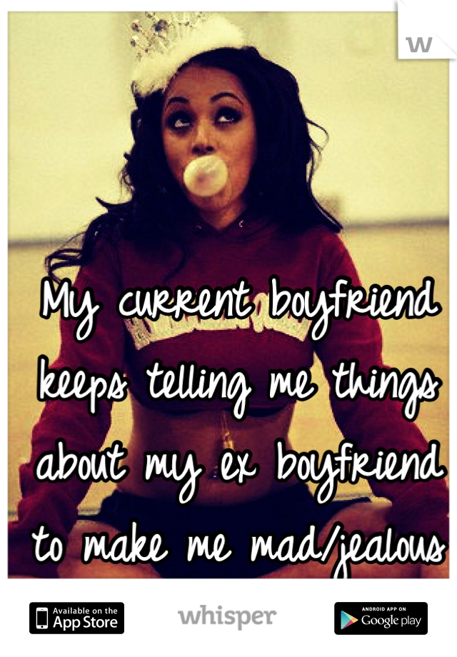 My current boyfriend keeps telling me things about my ex boyfriend to make me mad/jealous it seems.