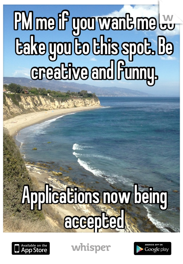 PM me if you want me to take you to this spot. Be creative and funny.      Applications now being accepted