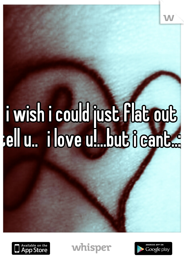 i wish i could just flat out tell u.. i love u!...but i cant..:/