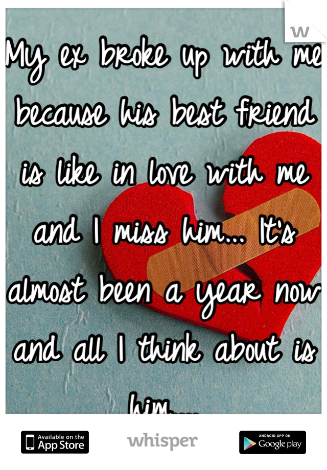 My ex broke up with me because his best friend is like in love with me and I miss him... It's almost been a year now and all I think about is him....