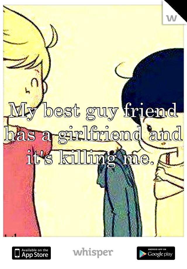 My best guy friend has a girlfriend and it's killing me.