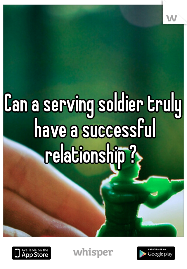 Can a serving soldier truly have a successful relationship ?