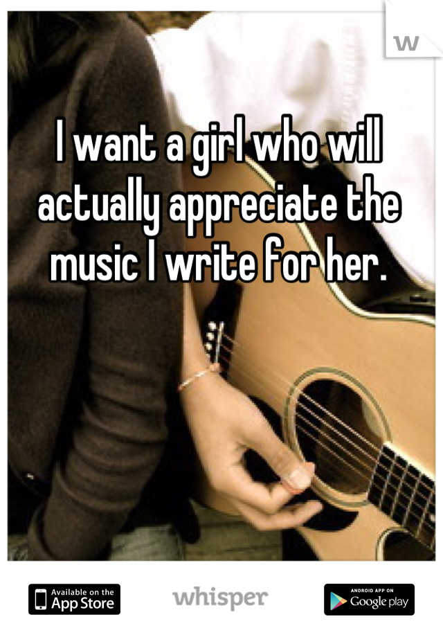 I want a girl who will actually appreciate the music I write for her.