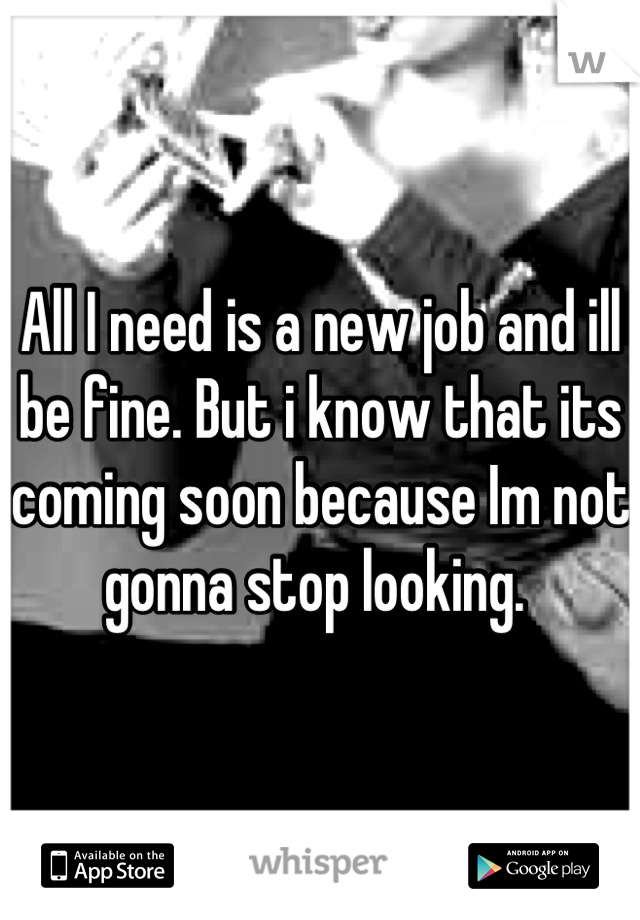 All I need is a new job and ill be fine. But i know that its coming soon because Im not gonna stop looking.