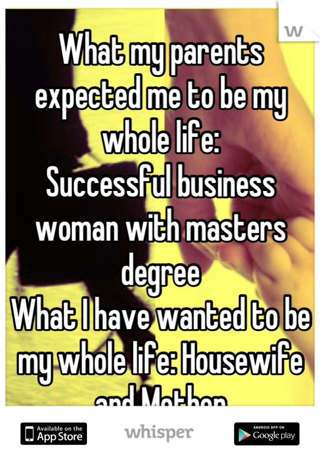 What my parents expected me to be my whole life:  Successful business woman with masters degree What I have wanted to be my whole life: Housewife and Mother