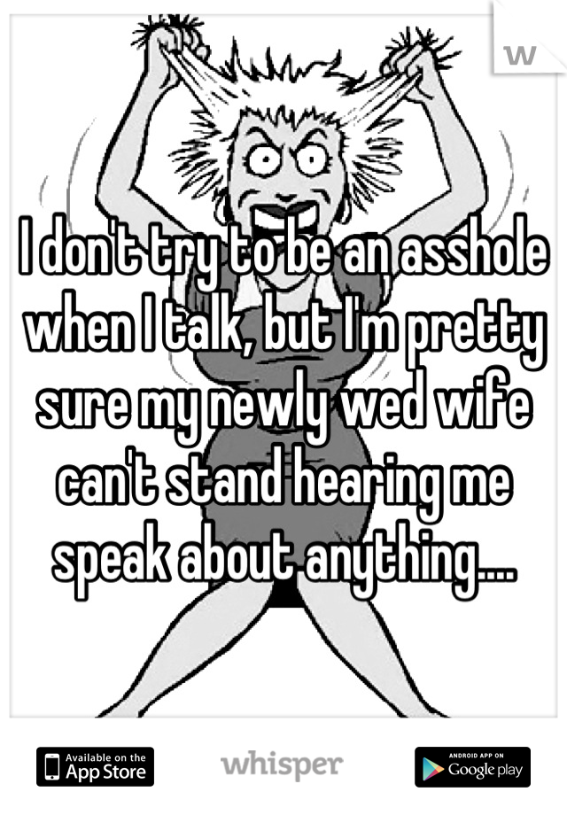 I don't try to be an asshole when I talk, but I'm pretty sure my newly wed wife can't stand hearing me speak about anything....