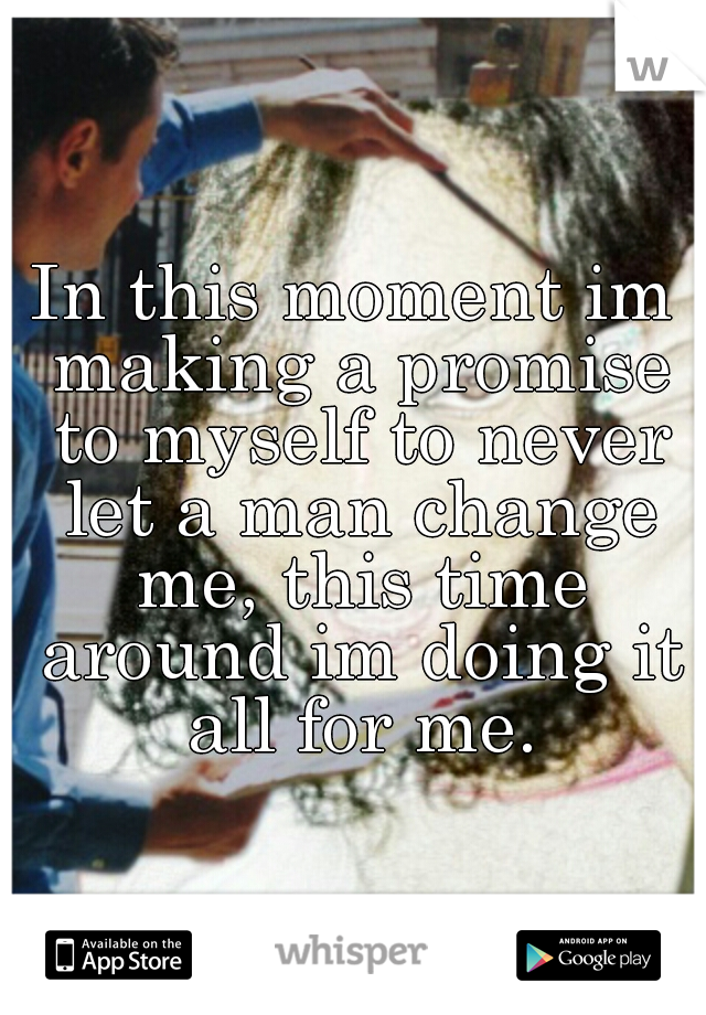 In this moment im making a promise to myself to never let a man change me, this time around im doing it all for me.