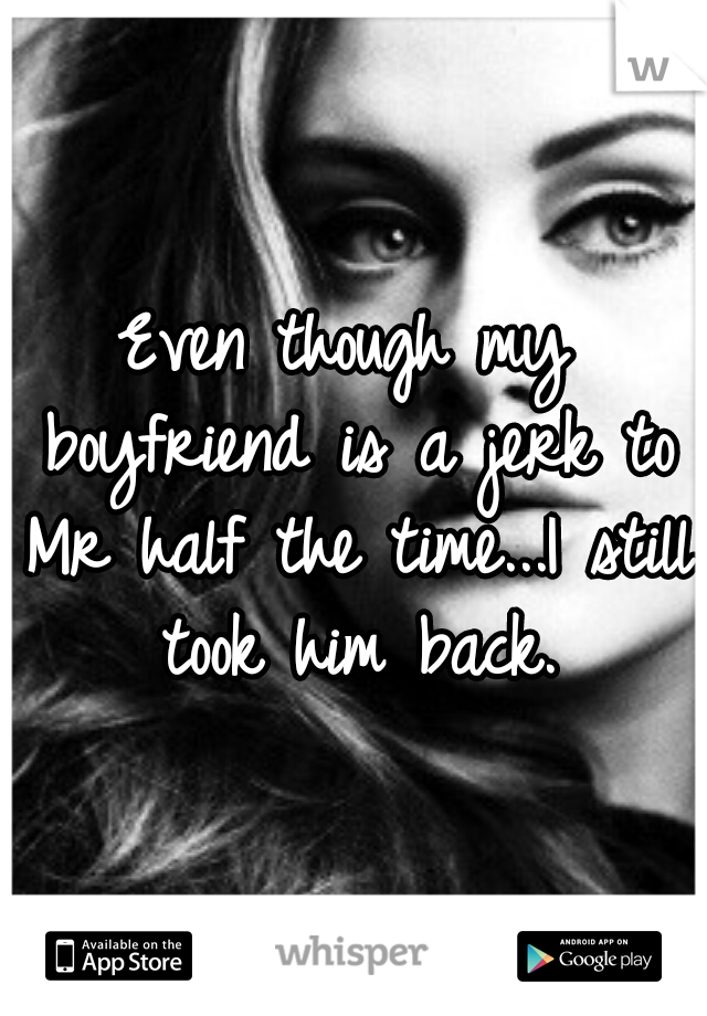 Even though my boyfriend is a jerk to Mr half the time...I still took him back.