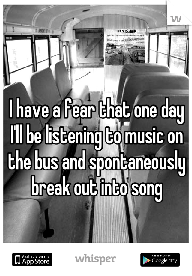 I have a fear that one day I'll be listening to music on the bus and spontaneously break out into song