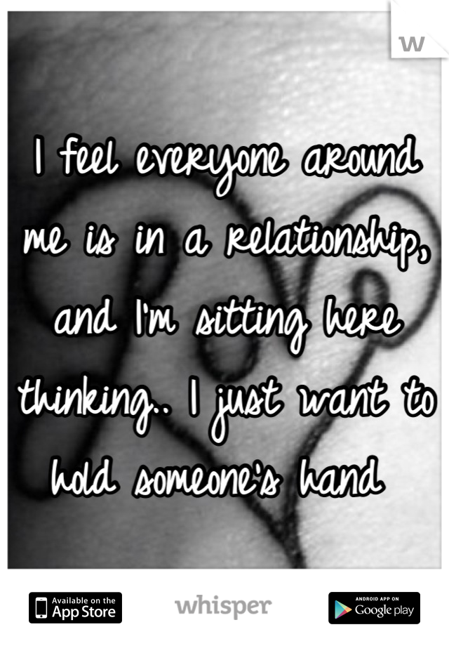 I feel everyone around me is in a relationship, and I'm sitting here thinking.. I just want to hold someone's hand