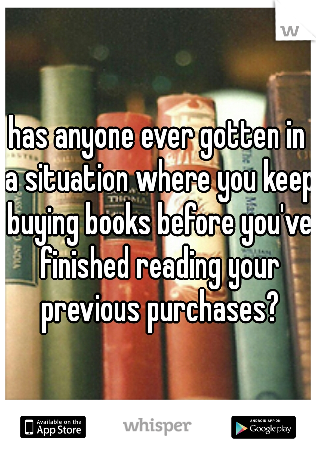 has anyone ever gotten in a situation where you keep buying books before you've finished reading your previous purchases?