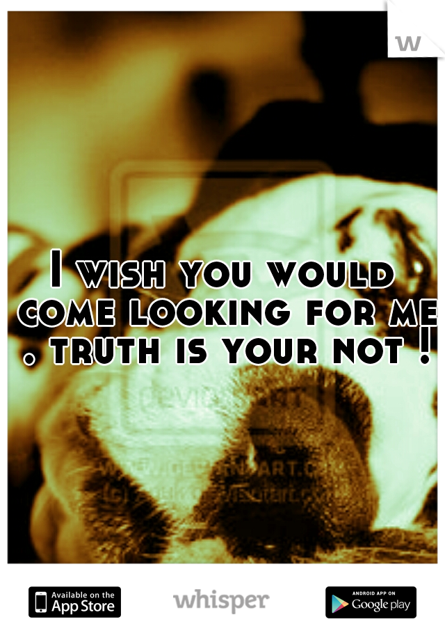 I wish you would come looking for me . truth is your not !