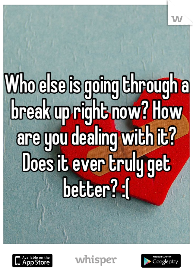 Who else is going through a break up right now? How are you dealing with it? Does it ever truly get better? :(