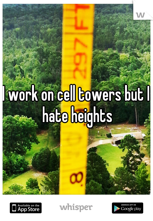 I work on cell towers but I hate heights