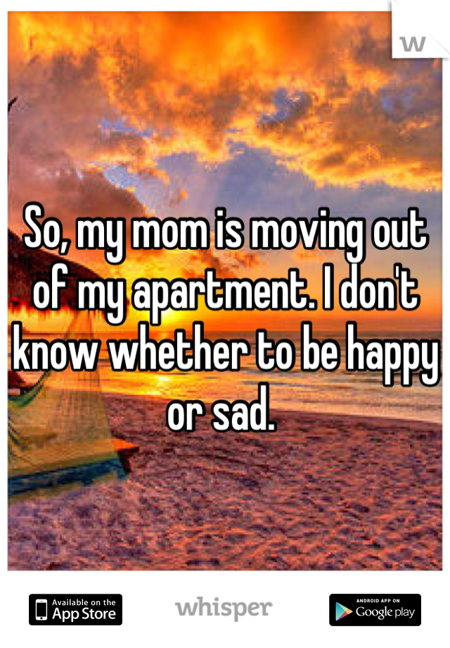 So, my mom is moving out of my apartment. I don't know whether to be happy or sad.