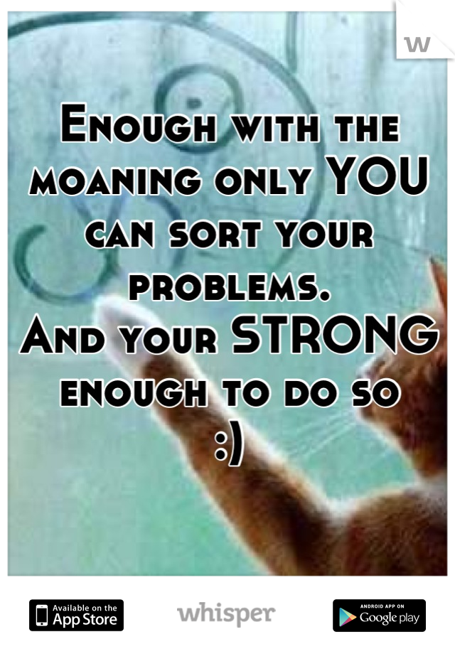 Enough with the moaning only YOU can sort your problems. And your STRONG enough to do so  :)