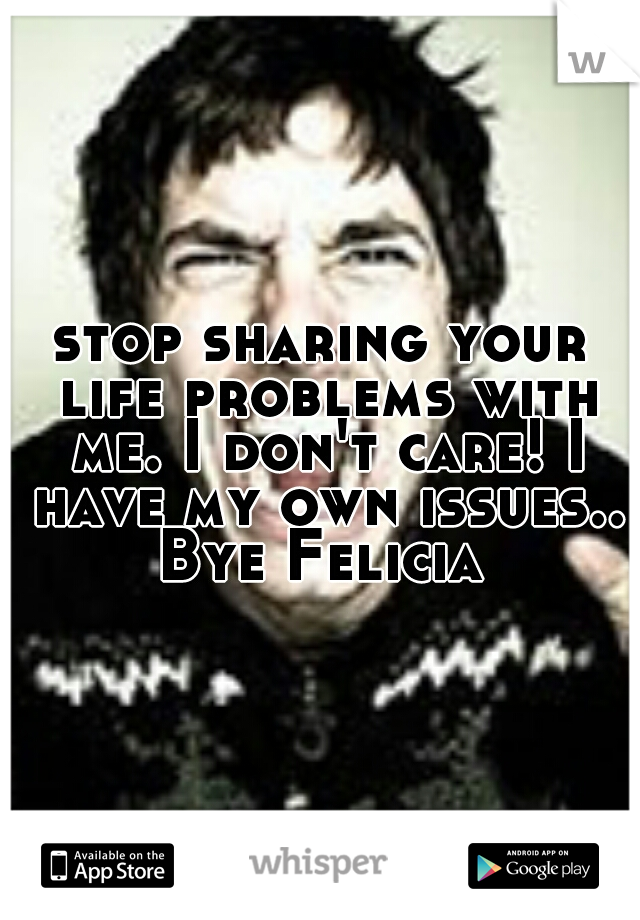stop sharing your life problems with me. I don't care! I have my own issues.. Bye Felicia