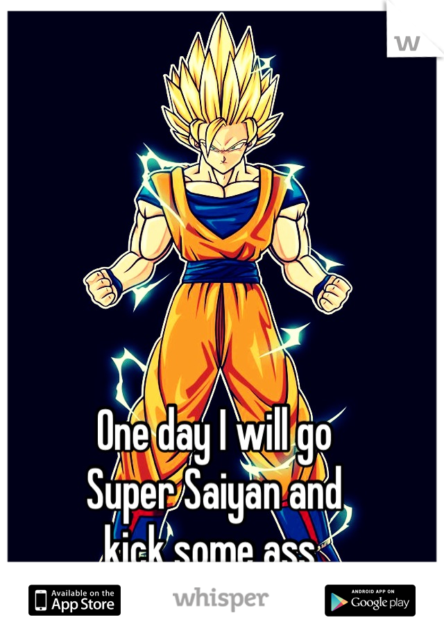 One day I will go  Super Saiyan and kick some ass