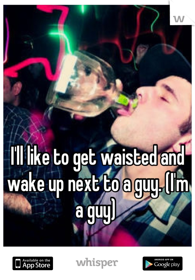 I'll like to get waisted and wake up next to a guy. (I'm a guy)