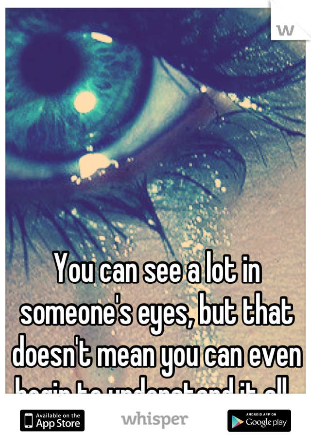 You can see a lot in someone's eyes, but that doesn't mean you can even begin to understand it all.