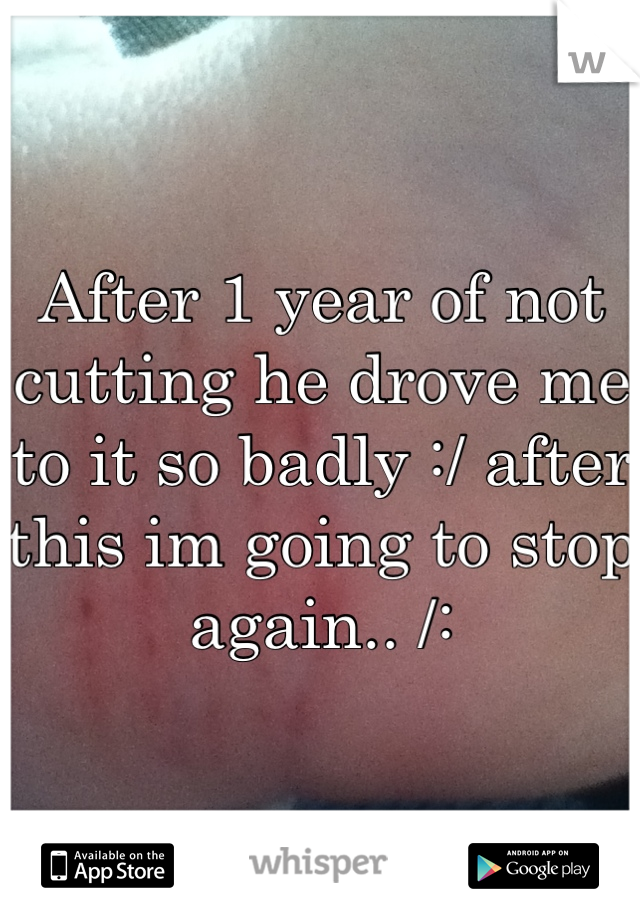 After 1 year of not cutting he drove me to it so badly :/ after this im going to stop again.. /: