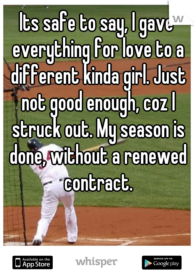 Its safe to say, I gave everything for love to a different kinda girl. Just not good enough, coz I struck out. My season is done, without a renewed contract.