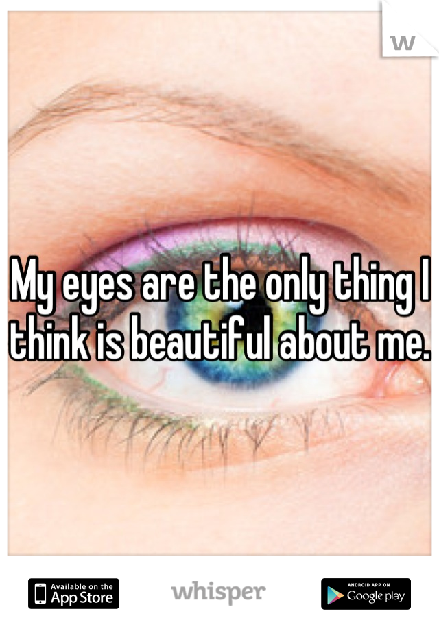 My eyes are the only thing I think is beautiful about me.