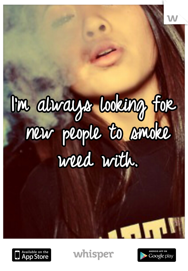 I'm always looking for new people to smoke weed with.