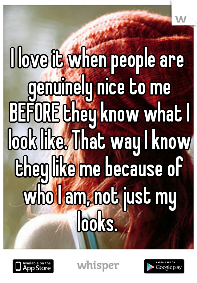 I love it when people are genuinely nice to me BEFORE they know what I look like. That way I know they like me because of who I am, not just my looks.