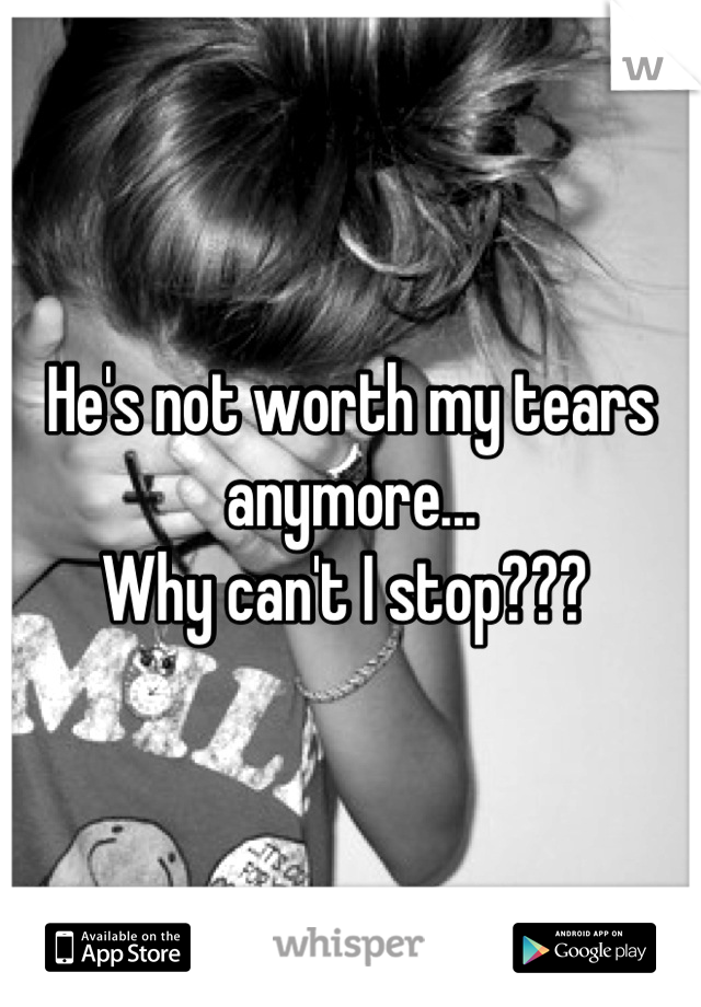 He's not worth my tears anymore... Why can't I stop???