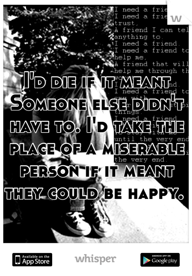 I'd die if it meant Someone else didn't have to. I'd take the place of a miserable person if it meant they could be happy.