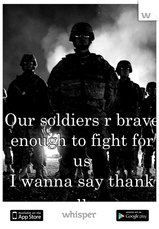 Our soldiers r brave enough to fight for us I wanna say thank u