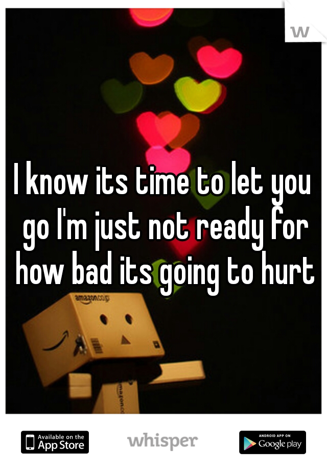 I know its time to let you go I'm just not ready for how bad its going to hurt