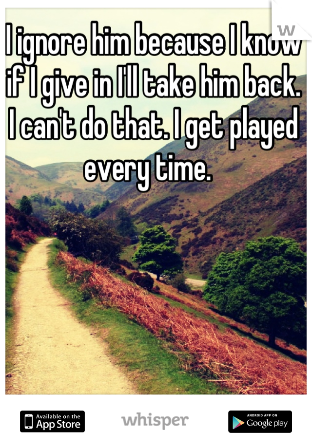 I ignore him because I know if I give in I'll take him back. I can't do that. I get played every time.