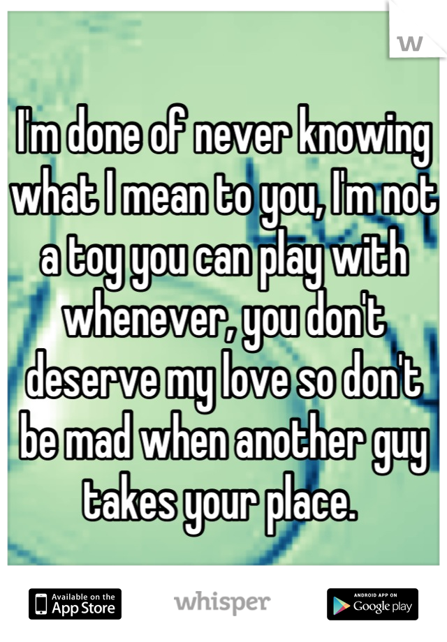 I'm done of never knowing what I mean to you, I'm not a toy you can play with whenever, you don't deserve my love so don't be mad when another guy takes your place.