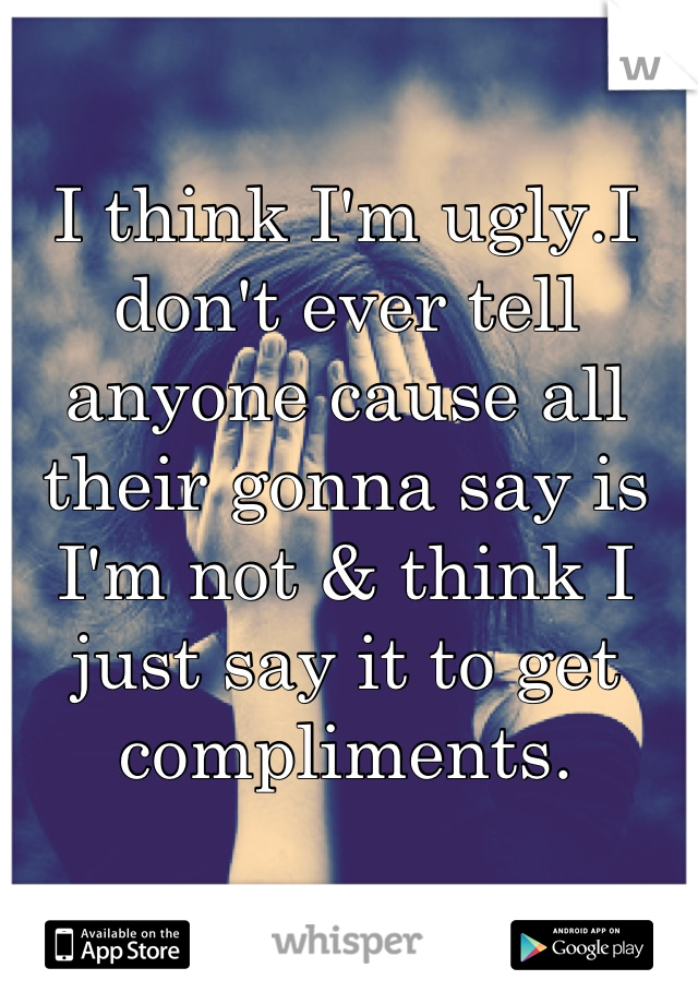 I think I'm ugly.I don't ever tell anyone cause all their gonna say is I'm not & think I just say it to get compliments.