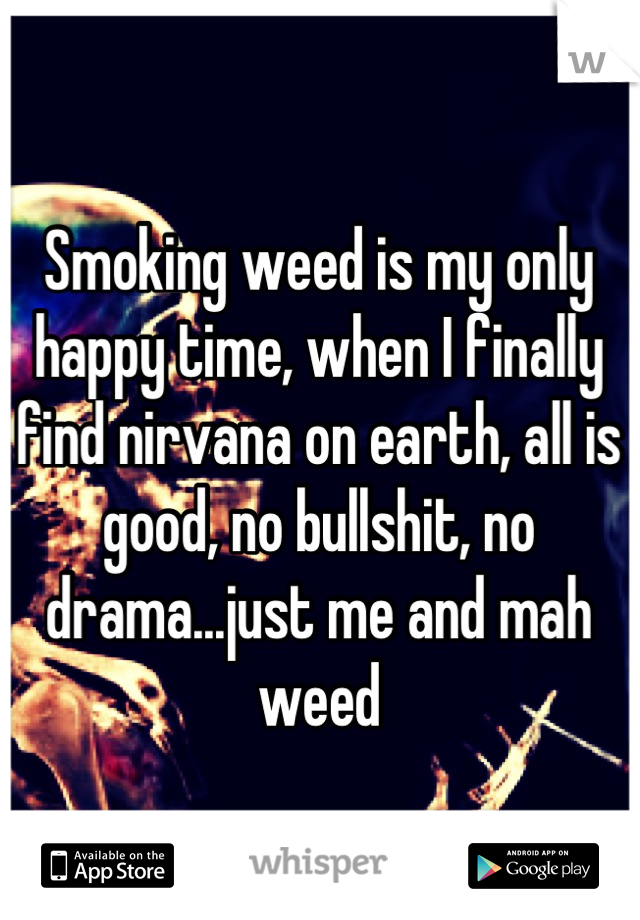 Smoking weed is my only happy time, when I finally find nirvana on earth, all is good, no bullshit, no drama...just me and mah weed