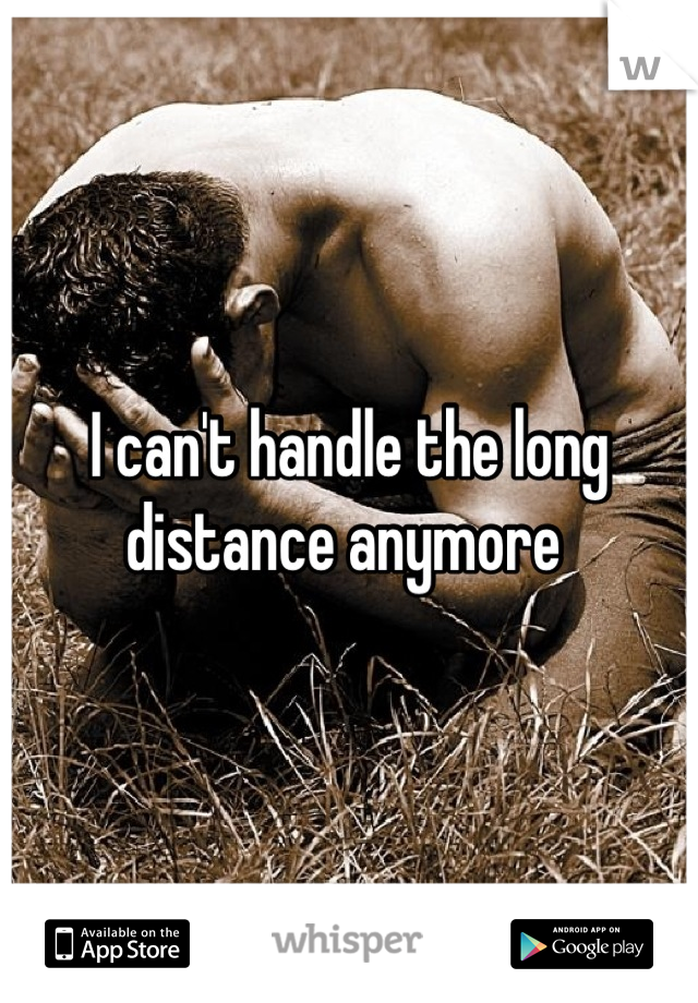 I can't handle the long distance anymore