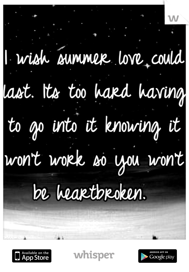 I wish summer love could last. Its too hard having to go into it knowing it won't work so you won't be heartbroken.