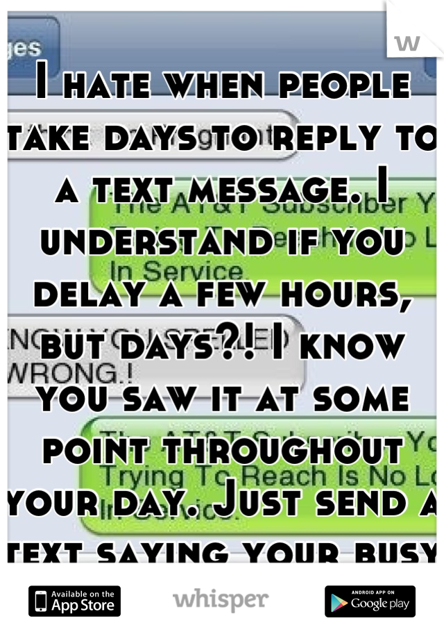 I hate when people take days to reply to a text message. I understand if you delay a few hours, but days?! I know you saw it at some point throughout your day. Just send a text saying your busy :-/