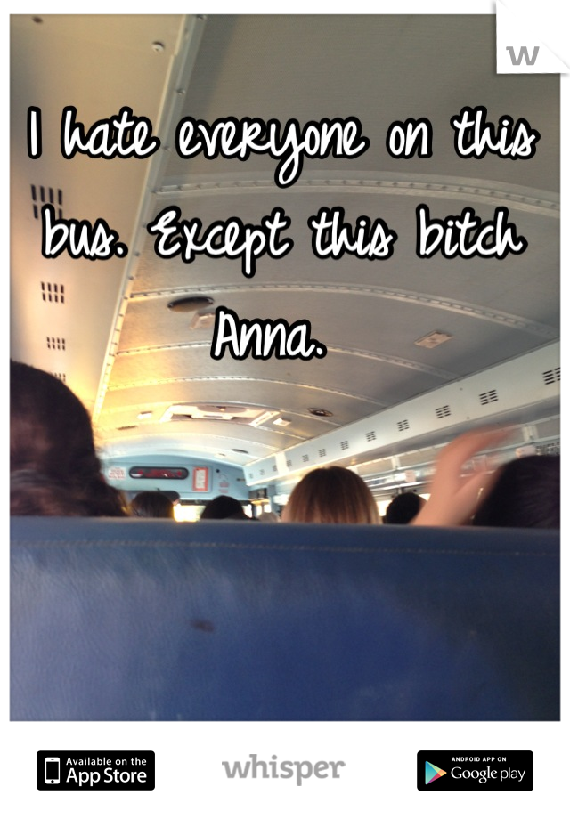 I hate everyone on this bus. Except this bitch Anna.