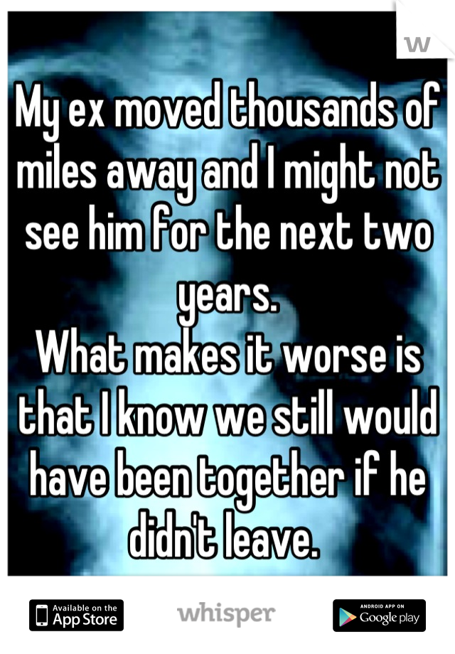 My ex moved thousands of miles away and I might not see him for the next two years.  What makes it worse is that I know we still would have been together if he didn't leave.
