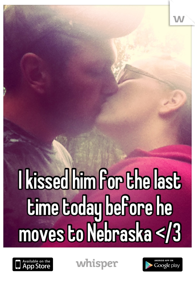 I kissed him for the last time today before he moves to Nebraska </3