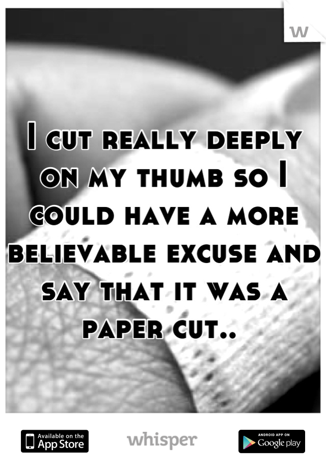 I cut really deeply on my thumb so I could have a more believable excuse and say that it was a paper cut..