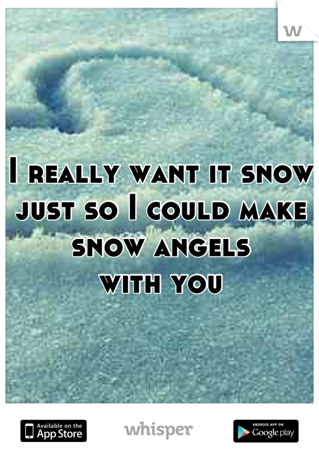 I really want it snow just so I could make snow angels  with you
